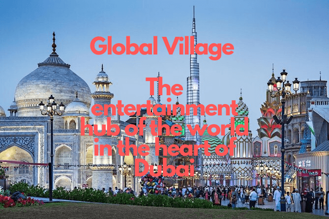 Global Village - the entertainment hub of the world in the heart of Dubai